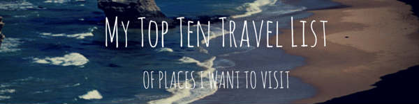 My Current Top 10 Most Wanted Travel Destinations